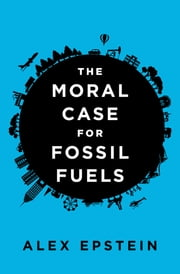 The Moral Case for Fossil Fuels ebook by Alex Epstein
