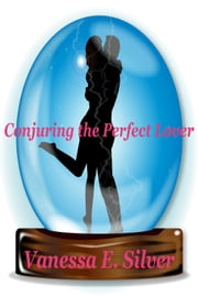 Conjuring The Perfect Lover ebook by Vanessa  E. Silver