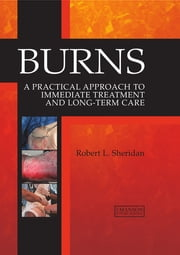 Burns - A Practical Approach to Immediate Treatment and Long Term Care ebook by Robert L. Sheridan