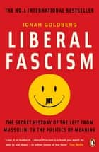 Liberal Fascism - The Secret History of the Left from Mussolini to the Politics of Meaning ebook by Jonah Goldberg