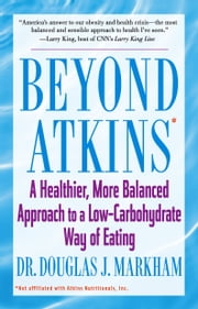 Beyond Atkins - A Healthier, More Balanced Approach to a Low Carbohydrate Way of Eating ebook by Douglas J. Markham