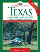 Camper's Guide to Texas Parks, Lakes, and Forests - Where to Go and How to Get There ebook by Mickey Little