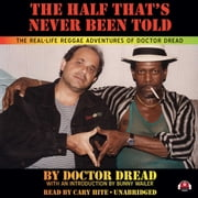 The Half That's Never Been Told - The Real-Life Reggae Adventures of Doctor Dread audiobook by Doctor Dread