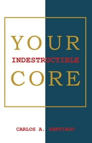 Your Indestructible Core ebook by Carlos A. Santiago