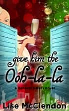 Give Him the Ooh-la-la ebook by Lise McClendon