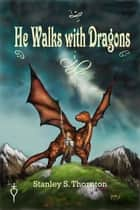 He Walks with Dragons ebook by Stanley S.Thornton