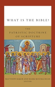 What Is the Bible? - The Patristic Doctrine of Scripture ebook by Matthew Baker,Mark Mourachian,William Lane Craig,Sean Carroll