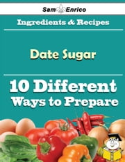 10 Ways to Use Date Sugar (Recipe Book) ebook by Alfreda Stanfield,Sam Enrico