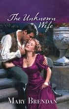 The Unknown Wife ebook by Mary Brendan