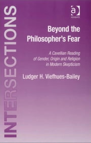 Beyond the Philosopher's Fear - A Cavellian Reading of Gender, Origin and Religion in Modern Skepticism ebook by Professor Ludger H Viefhues-Bailey,Mr William Blattner,Professor Taylor Carman,Professor Stephen Mulhall