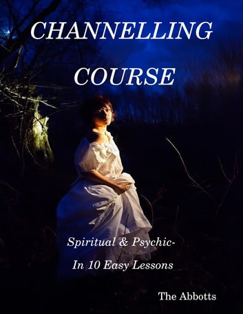 Channelling Course: Spiritual & Psychic- In 10 Easy Lessons ekitaplar by The Abbotts