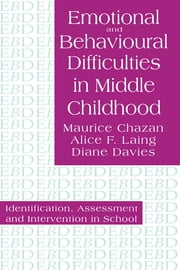Emotional And Behavioural Difficulties In Middle Childhood - Identification, Assessment And Intervention In School ebook by Maurice Chazan,Alice F. Laing,Diane Davies
