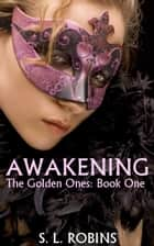 Awakening (The Golden Ones: Book One) ebook by Sarah L Robins