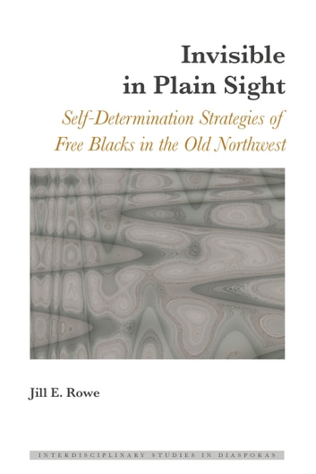 Invisible in Plain Sight - Self-Determination Strategies of Free Blacks in the Old Northwest ebook by Jill E. Rowe