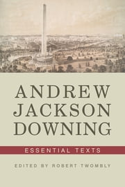 Andrew Jackson Downing: Essential Texts ebook by Andrew Jackson Downing,Robert Twombly