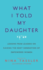 What I Told My Daughter - Lessons from Leaders on Raising the Next Generation of Empowered Women ebook by Nina Tassler,Cynthia Littleton