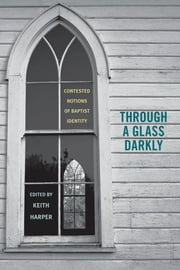 Through a Glass Darkly - Contested Notions of Baptist Identity ebook by Keith Harper,Keith Harper,James P. Byrd,Bill J. Leonard,James A. Patterson,Christopher H. Evans,Alan Scot Willis,Barry Hankins,Jewel L. Spangler,Curtis W. Freeman,Elizabeth H. Flowers,Edward R. Crowther,John Gordon Crowley,Paul William Harvey