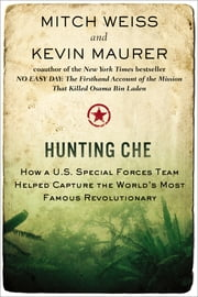 Hunting Che - How a U.S. Special Forces Team Helped Capture the World's Most Famous Revolution ary ebook by Mitch Weiss,Kevin Maurer