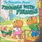The Berenstain Bears and the Trouble with Friends ebook by Stan Berenstain, Jan Berenstain