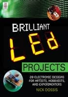 Brilliant LED Projects: 20 Electronic Designs for Artists, Hobbyists, and Experimenters ebook by Nick Dossis