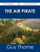 The Air Pirate - The Original Classic Edition ebook by Guy Thorne