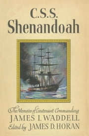 C.S.S. Shenandoah - The Memoirs of Lieutenant Commanding James I. Waddell ebook by James D. Horan