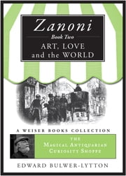 Zanoni Book Two: Art, Love, and the World - The Magical Antiquarian Curiosity Shoppe, A Weiser Books Collection ebook by Bulwer-Lytton, Sir Edward,DuQuette, Lon Milo