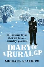 Diary of a Rural GP: Hilarious True Stories from a Country Practice ebook by Michael Sparrow
