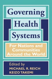 Governing Health Systems - For Nations and Communities Around the World ebook by Michael Reich,Keizo Takemi