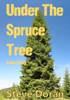 Under The Spruce Tree - A Short Story - Download For Free ebook by Steve Doran