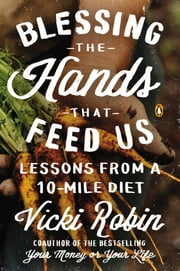 Blessing the Hands That Feed Us - Lessons from a 10-Mile Diet ebook by Vicki Robin,Frances Moore Lappe,Anna Lappe