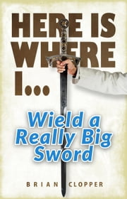 Here is Where I... Wield a Really Big Sword ebook by Brian Clopper
