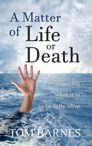 A Matter of Life or Death: Discovering what it is to be fully alive ebook by Tom Barnes