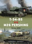 T-34-85 vs M26 Pershing - Korea 1950 ebook by Steven J. Zaloga, Richard Chasemore
