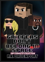 Griefers Don't Belong in Space: The Complete Collection - Griefers Don't Belong in Space ebook by R.K. Davenport