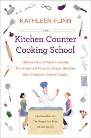 The Kitchen Counter Cooking School - How a Few Simple Lessons Transformed Nine Culinary Novices into Fearless Home Co oks ebook by Kathleen Flinn