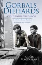 Gorbals Diehards - A Wild Sixties Childhood ebook by Colin MacFarlane