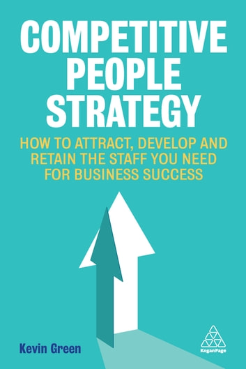 Competitive People Strategy - How to Attract, Develop and Retain the Staff You Need for Business Success eBook by Kevin Green