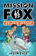 Dolphin Rescue: Mission Fox Book 3 - Mission Fox Book 3 ebook by Justin D'Ath, Heath McKenzie