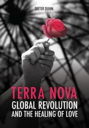 Terra Nova: Global Revolution and the Healing of Love ebook by Dieter Duhm