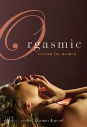Orgasmic - Erotica for Women ebook by Rachel Kramer Bussel