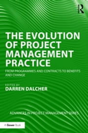 The Evolution of Project Management Practice - From Programmes and Contracts to Benefits and Change ebook by Darren Dalcher