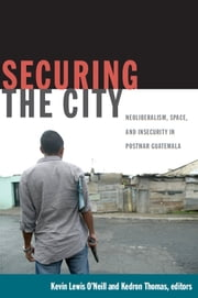 Securing the City - Neoliberalism, Space, and Insecurity in Postwar Guatemala ebook by Thomas Offit,Deborah Levenson,Kevin Lewis O'Neill,Kedron Thomas