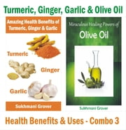 Turmeric,Ginger,Garlic & Olive Oil - Health Benefits & Uses - Combo 3 - 2 Book Combos - Health Benefits and Uses of Natural Extracts, Oils, Fruits and Plants , #3 ebook by Sukhmani Grover