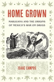 Home Grown - Marijuana and the Origins of Mexico's War on Drugs ebook by Isaac Campos