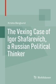 The Vexing Case of Igor Shafarevich, a Russian Political Thinker ebook by Krista Berglund