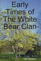 Early Times Of The White Bear Clan ebook by Will Welton