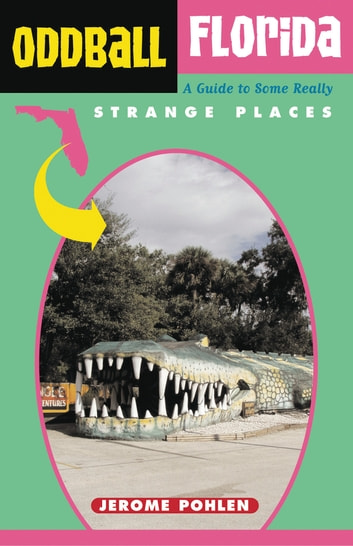 Oddball Florida - A Guide to Some Really Strange Places ebook by Jerome Pohlen