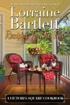 Recipes To Die For: A Victoria Square Cookbook ebook by Lorraine Bartlett