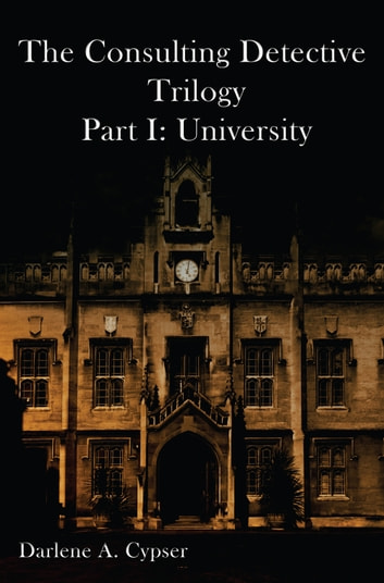 The Consulting Detective Trilogy Part I: University ebook by Darlene A Cypser